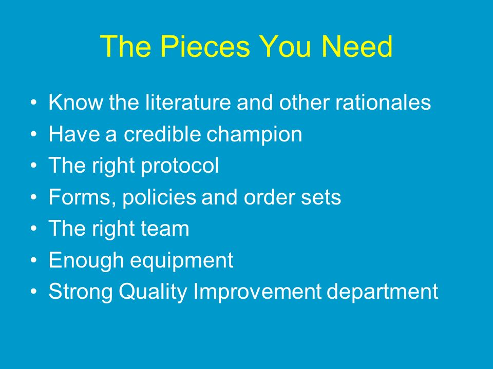 The Pieces You Need Know the literature and other rationales Have a credible champion The right protocol Forms, policies and order sets The right team Enough equipment Strong Quality Improvement department
