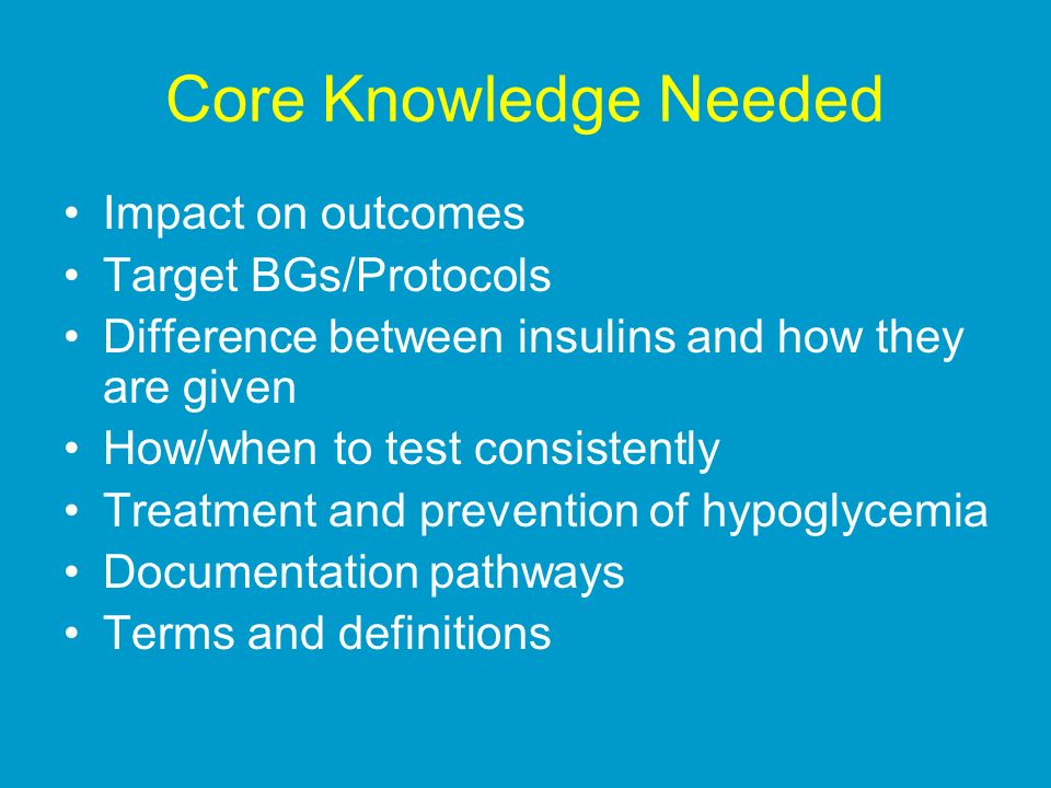 Core Knowledge Needed Impact on outcomes Target BGs/Protocols Difference between insulins and how they are given How/when to test consistently Treatme