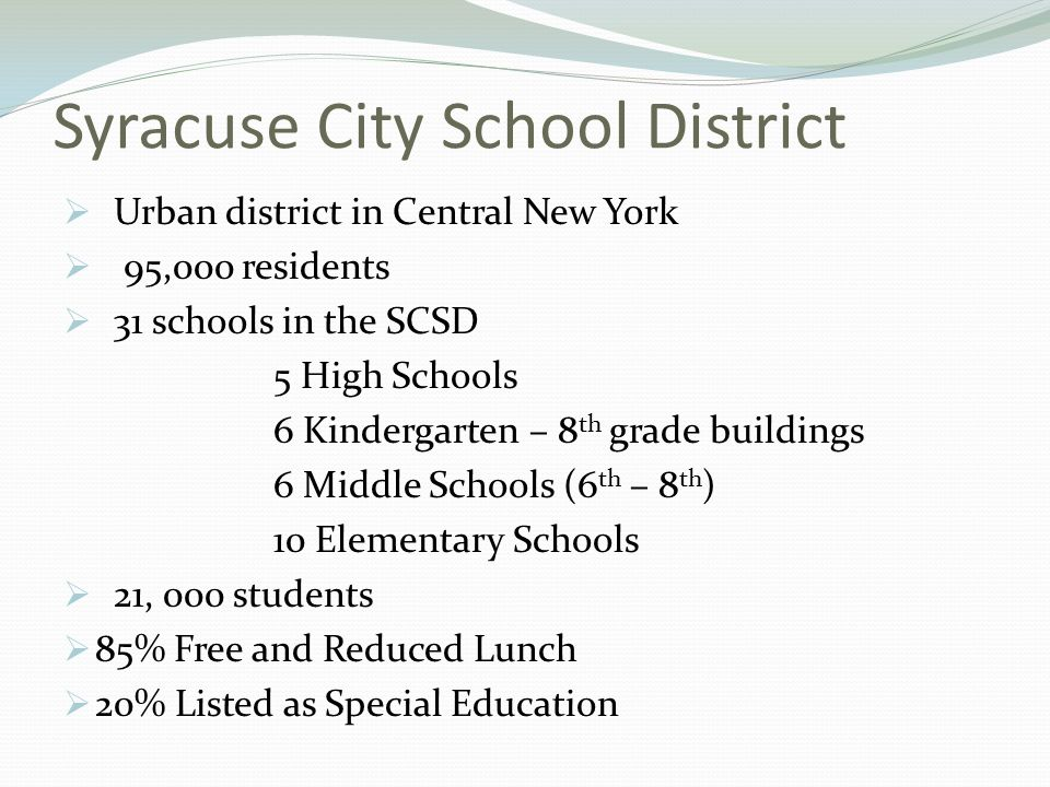 Syracuse City School District Urban district in Central New York 95,000 residents 31 schools in the SCSD 5 High Schools 6 Kindergarten – 8 th grade buildings 6 Middle Schools (6 th – 8 th ) 10 Elementary Schools 21, 000 students 85% Free and Reduced Lunch 20% Listed as Special Education