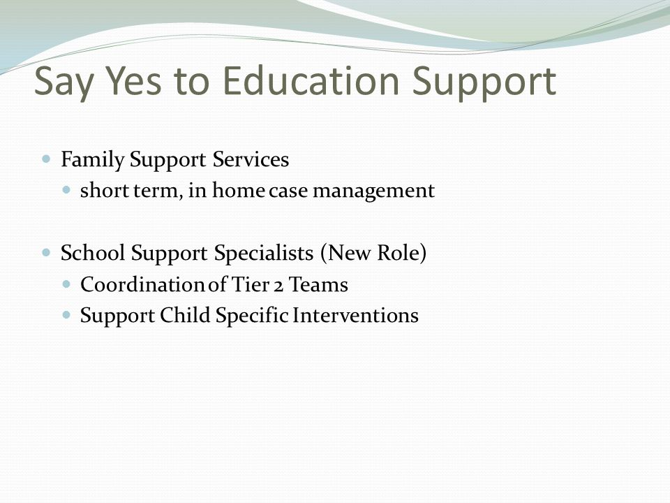 Say Yes to Education Support Family Support Services short term, in home case management School Support Specialists (New Role) Coordination of Tier 2 Teams Support Child Specific Interventions