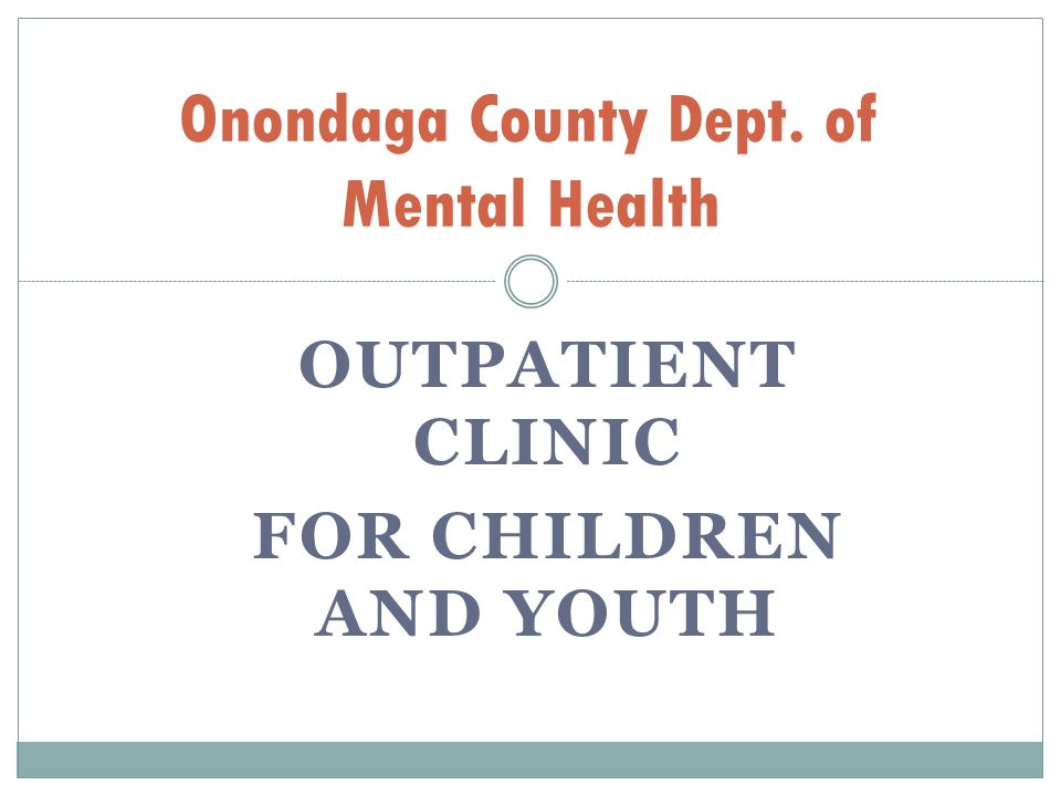 OUTPATIENT CLINIC FOR CHILDREN AND YOUTH Onondaga County Dept. of Mental Health