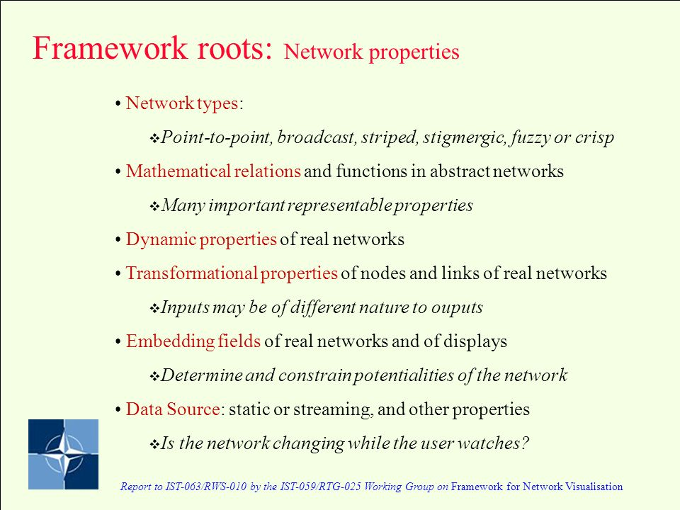 Report to IST-063/RWS-010 by the IST-059/RTG-025 Working Group on Framework for Network Visualisation Network types: Point-to-point, broadcast, striped, stigmergic, fuzzy or crisp Mathematical relations and functions in abstract networks Many important representable properties Dynamic properties of real networks Transformational properties of nodes and links of real networks Inputs may be of different nature to ouputs Embedding fields of real networks and of displays Determine and constrain potentialities of the network Data Source: static or streaming, and other properties Is the network changing while the user watches.