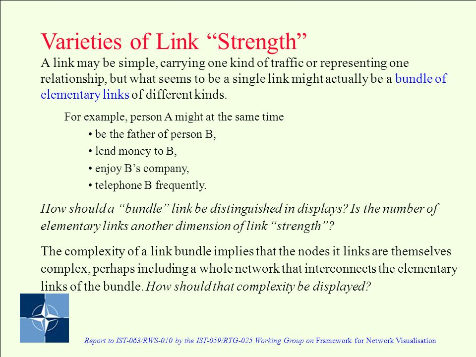 Report to IST-063/RWS-010 by the IST-059/RTG-025 Working Group on Framework for Network Visualisation Varieties of Link Strength A link may be simple, carrying one kind of traffic or representing one relationship, but what seems to be a single link might actually be a bundle of elementary links of different kinds.