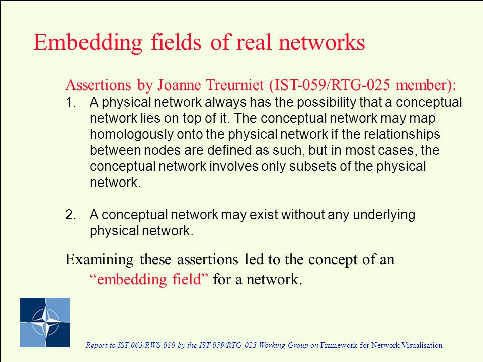 Report to IST-063/RWS-010 by the IST-059/RTG-025 Working Group on Framework for Network Visualisation Embedding fields of real networks Assertions by Joanne Treurniet (IST-059/RTG-025 member): 1.