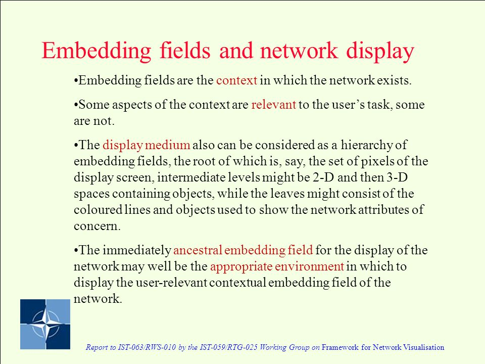 Report to IST-063/RWS-010 by the IST-059/RTG-025 Working Group on Framework for Network Visualisation Embedding fields and network display Embedding fields are the context in which the network exists.