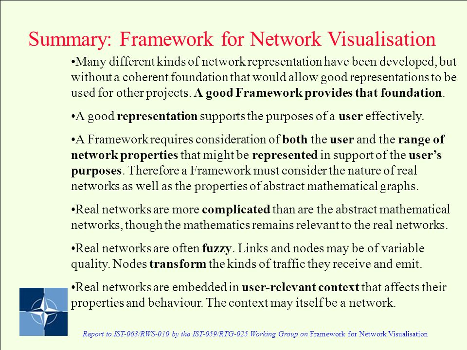 Report to IST-063/RWS-010 by the IST-059/RTG-025 Working Group on Framework for Network Visualisation Summary: Framework for Network Visualisation Many different kinds of network representation have been developed, but without a coherent foundation that would allow good representations to be used for other projects.