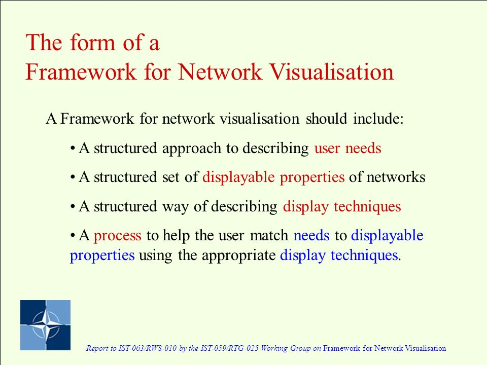 Report to IST-063/RWS-010 by the IST-059/RTG-025 Working Group on Framework for Network Visualisation The form of a Framework for Network Visualisation A Framework for network visualisation should include: A structured approach to describing user needs A structured set of displayable properties of networks A structured way of describing display techniques A process to help the user match needs to displayable properties using the appropriate display techniques.