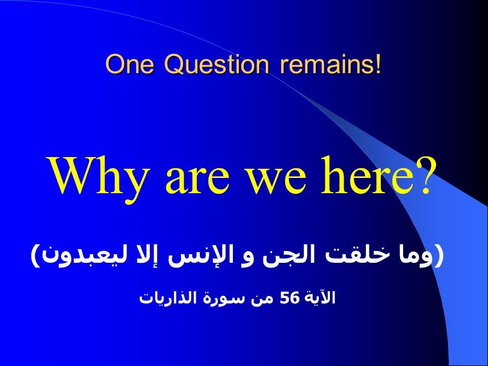 One Question remains! Why are we here? (وما خلقت الجن و الإنس إلا ليعبدون) الآية 56 من سورة الذاريات