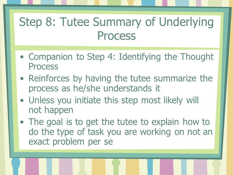 Step 8: Tutee Summary of Underlying Process Companion to Step 4: Identifying the Thought Process Reinforces by having the tutee summarize the process