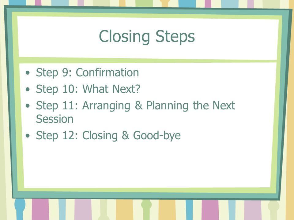 Closing Steps Step 9: Confirmation Step 10: What Next? Step 11: Arranging & Planning the Next Session Step 12: Closing & Good-bye
