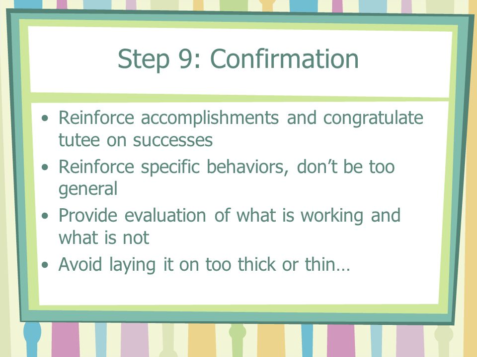 Step 9: Confirmation Reinforce accomplishments and congratulate tutee on successes Reinforce specific behaviors, dont be too general Provide evaluatio