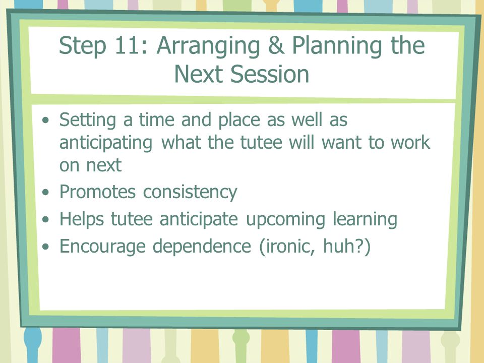 Step 11: Arranging & Planning the Next Session Setting a time and place as well as anticipating what the tutee will want to work on next Promotes cons