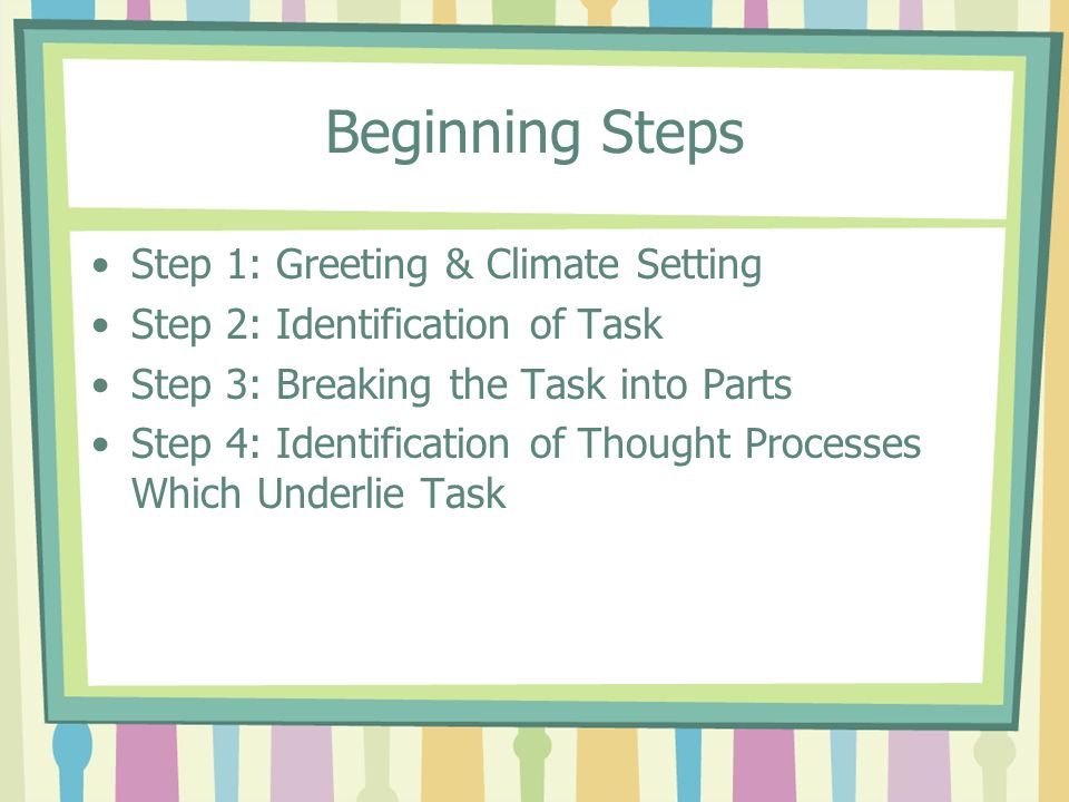 Step 1: Greeting & Climate Setting Set up the session for success Set a positive tone for the session Warm greeting, use Tutees name Pay attention to seating arrangements Do not touch the students work!