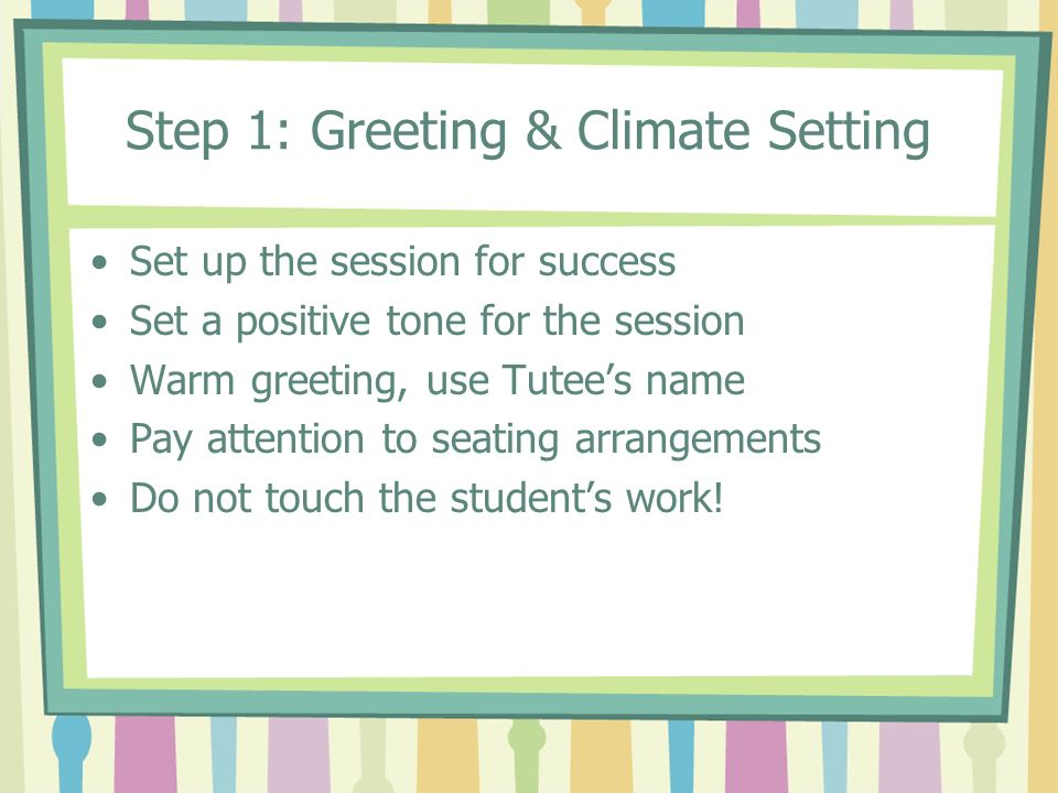 Step 1: Greeting & Climate Setting Set up the session for success Set a positive tone for the session Warm greeting, use Tutees name Pay attention to