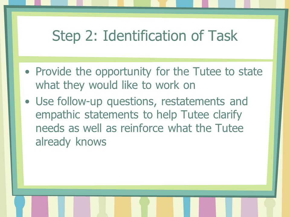 Step 2: Identification of Task Provide the opportunity for the Tutee to state what they would like to work on Use follow-up questions, restatements an
