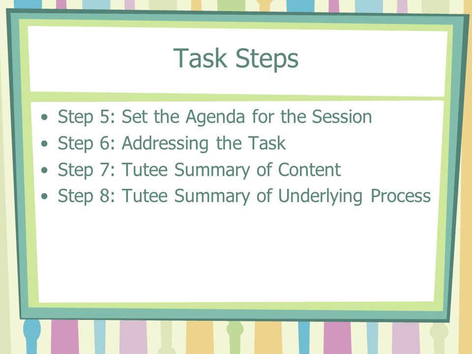 Step 5: Set an Agenda for the Session The agenda is a plan to allocate how much time can be spent on each task Your job is to get the tutee actively involved in setting the agenda Follow the agenda but be flexible The agenda must be explicitly stated