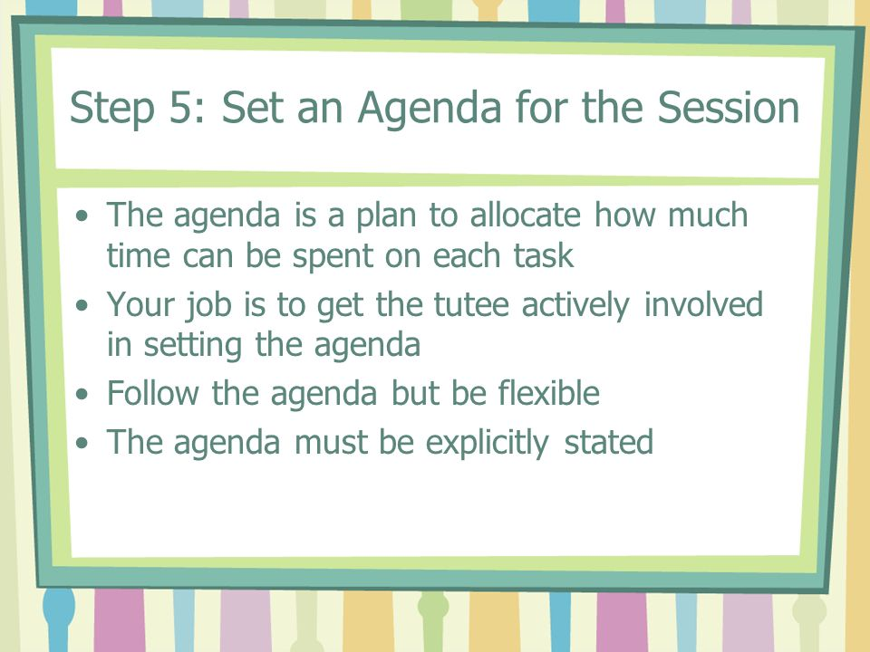 Step 5: Set an Agenda for the Session The agenda is a plan to allocate how much time can be spent on each task Your job is to get the tutee actively i