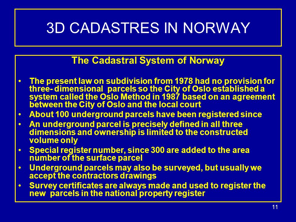11 3D CADASTRES IN NORWAY The Cadastral System of Norway The present law on subdivision from 1978 had no provision for three- dimensional parcels so the City of Oslo established a system called the Oslo Method in 1987 based on an agreement between the City of Oslo and the local court About 100 underground parcels have been registered since An underground parcel is precisely defined in all three dimensions and ownership is limited to the constructed volume only Special register number, since 300 are added to the area number of the surface parcel Underground parcels may also be surveyed, but usually we accept the contractors drawings Survey certificates are always made and used to register the new parcels in the national property register