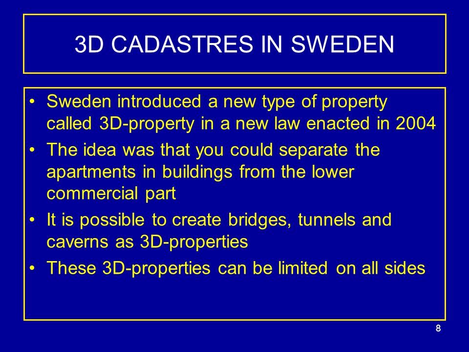 8 3D CADASTRES IN SWEDEN Sweden introduced a new type of property called 3D-property in a new law enacted in 2004 The idea was that you could separate the apartments in buildings from the lower commercial part It is possible to create bridges, tunnels and caverns as 3D-properties These 3D-properties can be limited on all sides