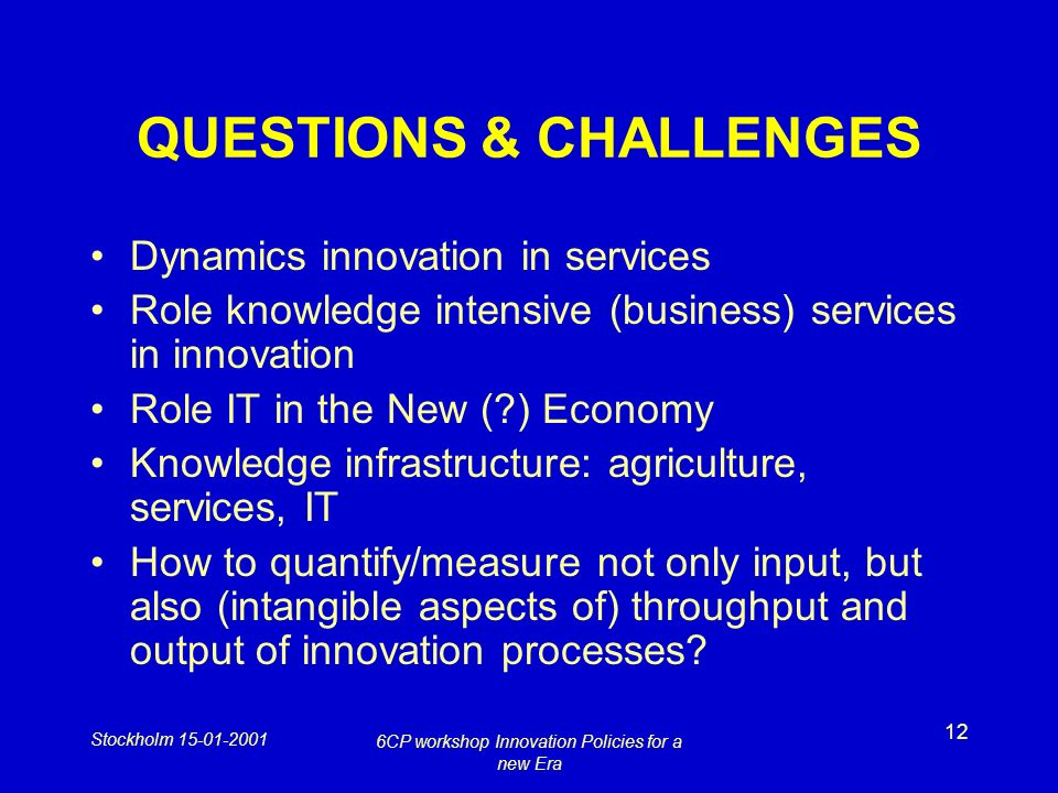 Stockholm 15-01-2001 6CP workshop Innovation Policies for a new Era 12 QUESTIONS & CHALLENGES Dynamics innovation in services Role knowledge intensive (business) services in innovation Role IT in the New ( ) Economy Knowledge infrastructure: agriculture, services, IT How to quantify/measure not only input, but also (intangible aspects of) throughput and output of innovation processes