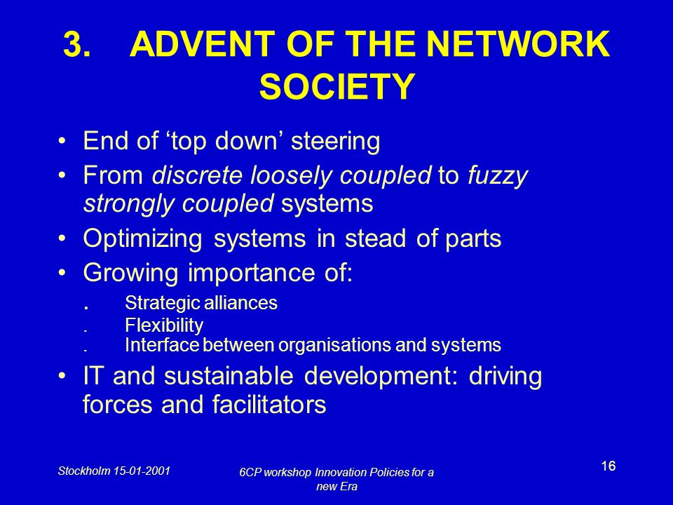 Stockholm 15-01-2001 6CP workshop Innovation Policies for a new Era 16 3.ADVENT OF THE NETWORK SOCIETY End of top down steering From discrete loosely coupled to fuzzy strongly coupled systems Optimizing systems in stead of parts Growing importance of:.
