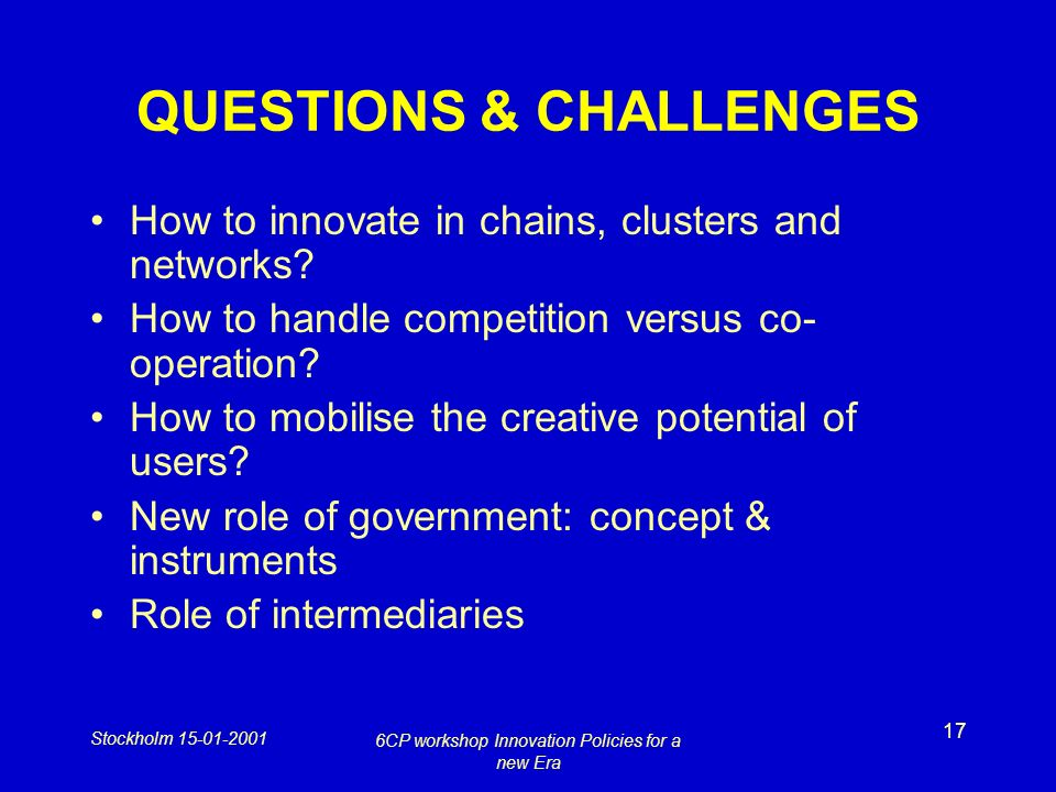 Stockholm 15-01-2001 6CP workshop Innovation Policies for a new Era 17 QUESTIONS & CHALLENGES How to innovate in chains, clusters and networks.