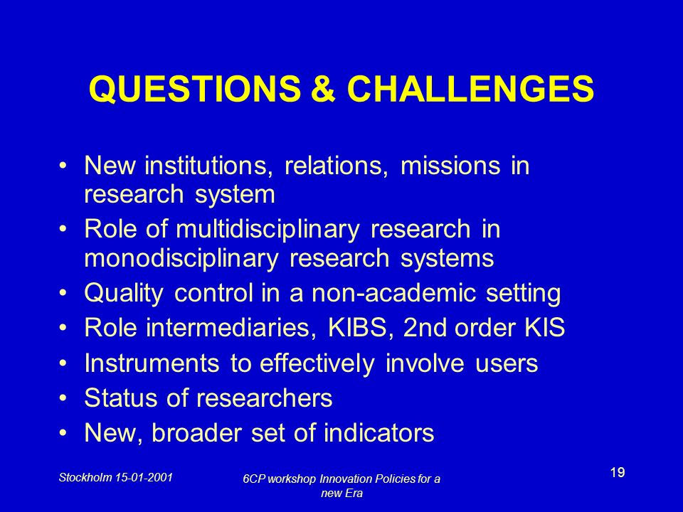 Stockholm 15-01-2001 6CP workshop Innovation Policies for a new Era 19 QUESTIONS & CHALLENGES New institutions, relations, missions in research system Role of multidisciplinary research in monodisciplinary research systems Quality control in a non-academic setting Role intermediaries, KIBS, 2nd order KIS Instruments to effectively involve users Status of researchers New, broader set of indicators