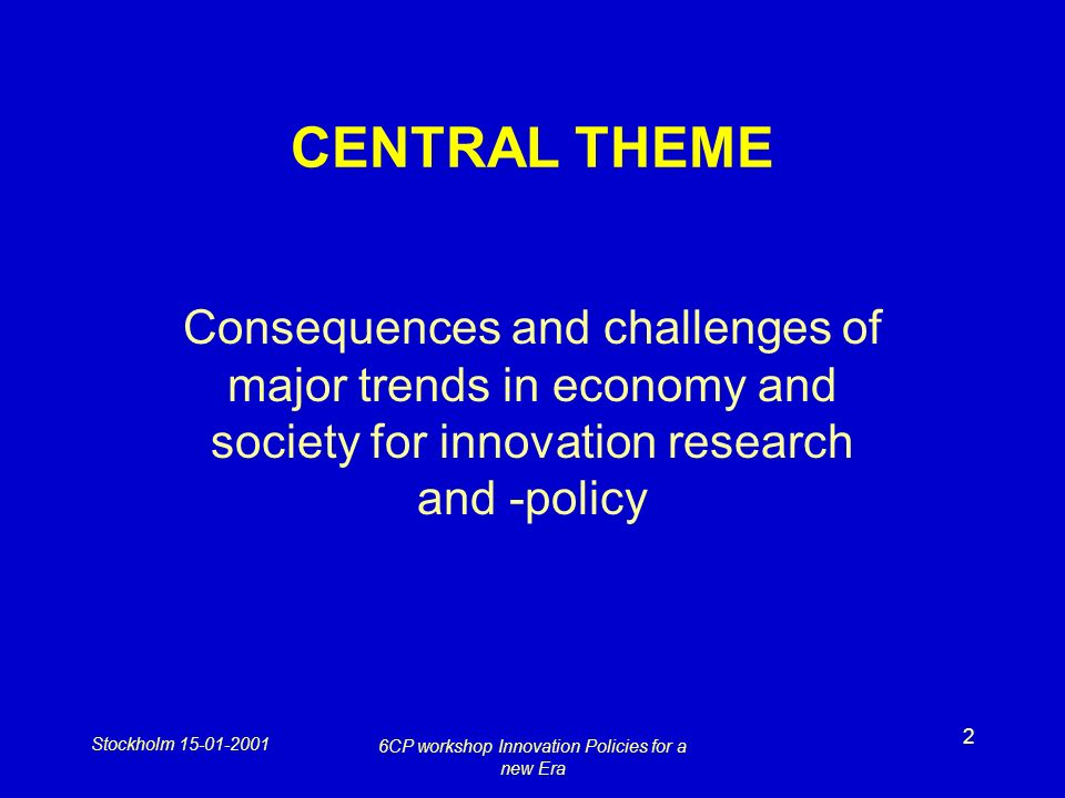 Stockholm 15-01-2001 6CP workshop Innovation Policies for a new Era 2 CENTRAL THEME Consequences and challenges of major trends in economy and society