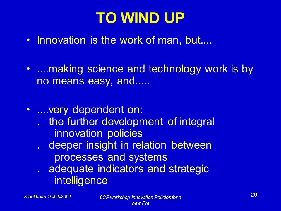 Stockholm 15-01-2001 6CP workshop Innovation Policies for a new Era 29 TO WIND UP Innovation is the work of man, but........making science and technol