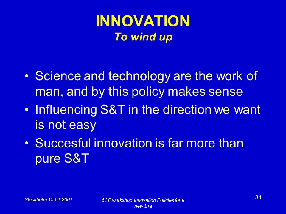 Stockholm 15-01-2001 6CP workshop Innovation Policies for a new Era 31 INNOVATION To wind up Science and technology are the work of man, and by this policy makes sense Influencing S&T in the direction we want is not easy Succesful innovation is far more than pure S&T