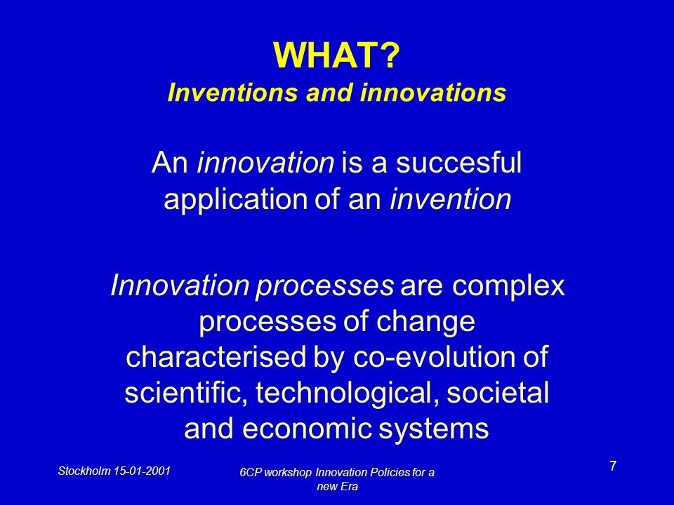 Stockholm 15-01-2001 6CP workshop Innovation Policies for a new Era 7 WHAT? Inventions and innovations An innovation is a succesful application of an