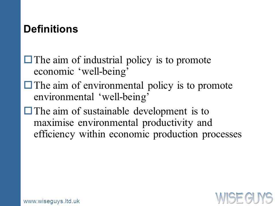 www.wiseguys.ltd.uk Definitions oThe aim of industrial policy is to promote economic well-being oThe aim of environmental policy is to promote environmental well-being oThe aim of sustainable development is to maximise environmental productivity and efficiency within economic production processes