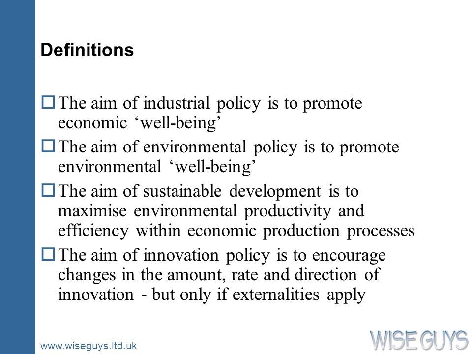 www.wiseguys.ltd.uk Definitions oThe aim of industrial policy is to promote economic well-being oThe aim of environmental policy is to promote environ