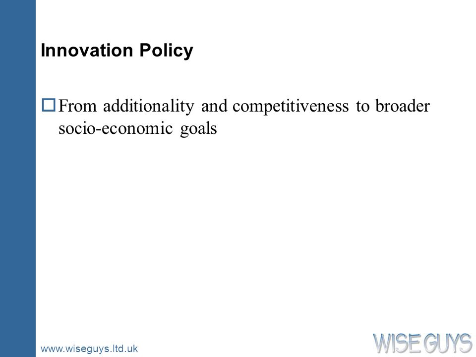 www.wiseguys.ltd.uk Innovation Policy oFrom additionality and competitiveness to broader socio-economic goals