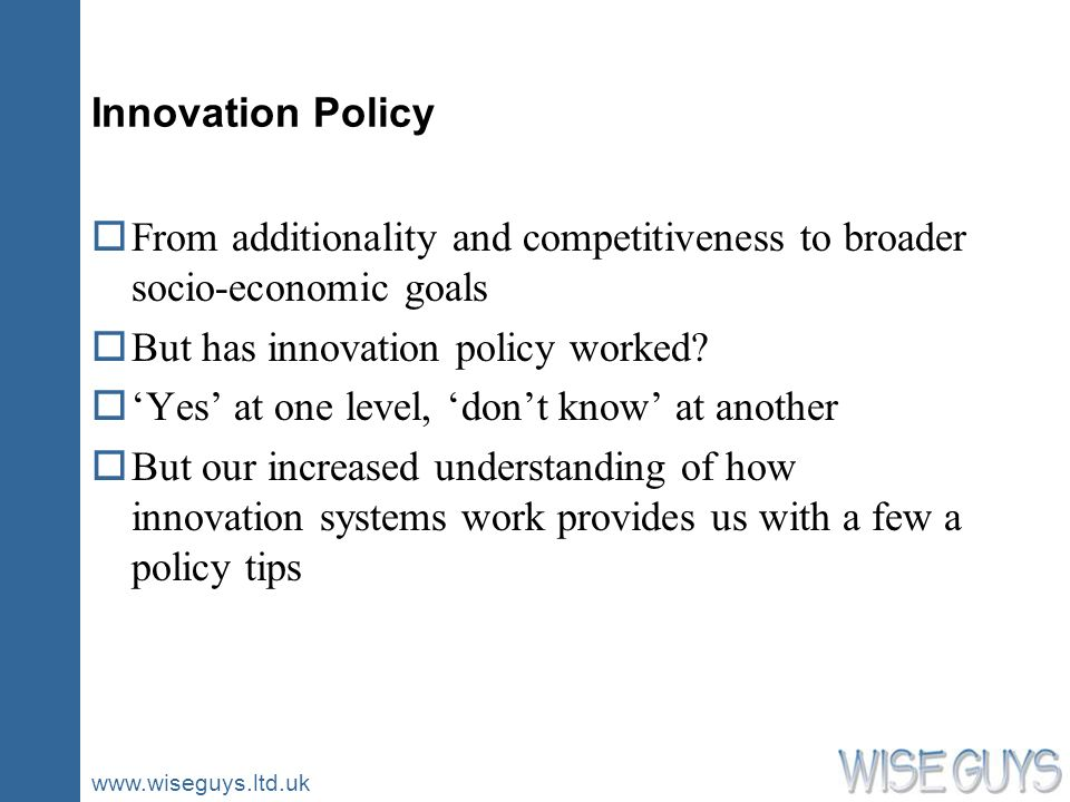 www.wiseguys.ltd.uk Innovation Policy oFrom additionality and competitiveness to broader socio-economic goals oBut has innovation policy worked? oYes