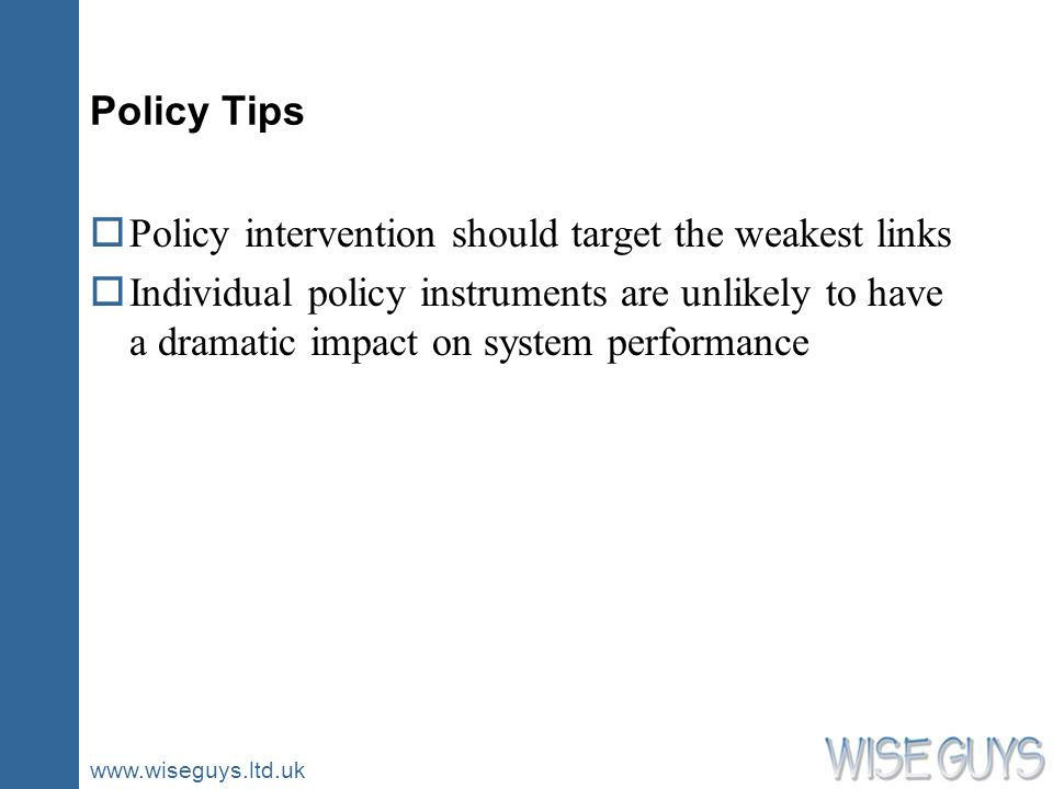 www.wiseguys.ltd.uk Policy Tips oPolicy intervention should target the weakest links oIndividual policy instruments are unlikely to have a dramatic im