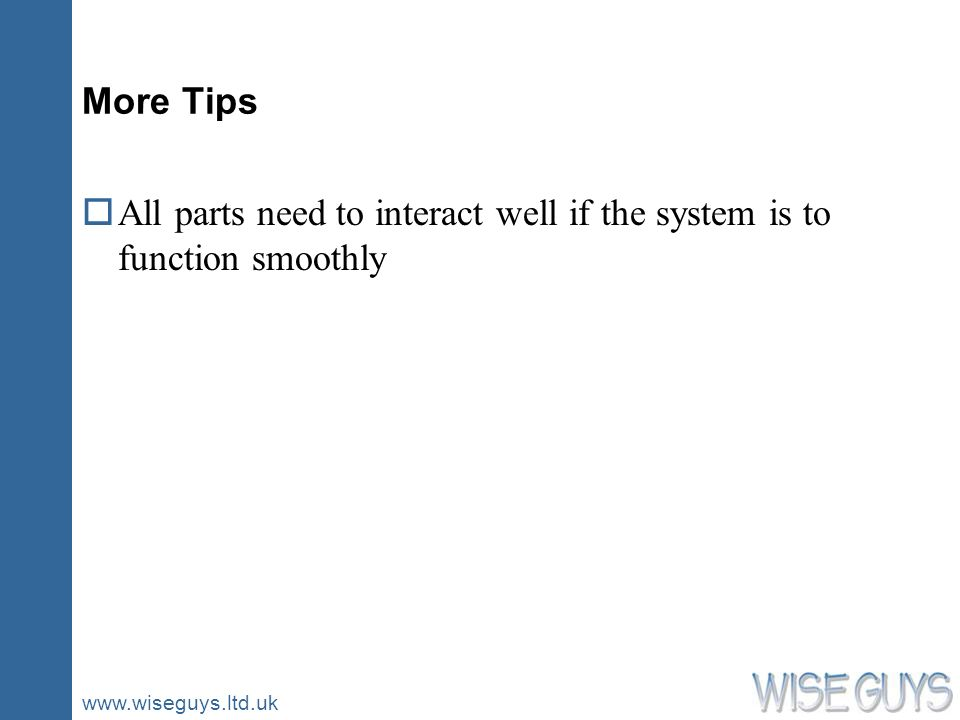 www.wiseguys.ltd.uk More Tips oAll parts need to interact well if the system is to function smoothly