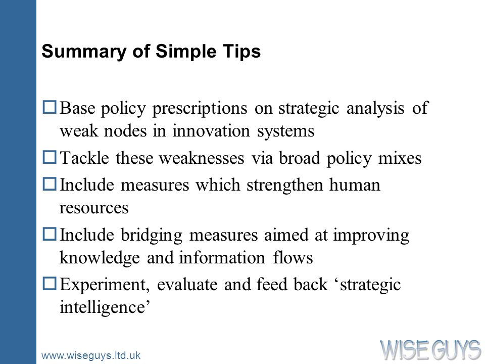 www.wiseguys.ltd.uk Summary of Simple Tips oBase policy prescriptions on strategic analysis of weak nodes in innovation systems oTackle these weaknesses via broad policy mixes oInclude measures which strengthen human resources oInclude bridging measures aimed at improving knowledge and information flows oExperiment, evaluate and feed back strategic intelligence