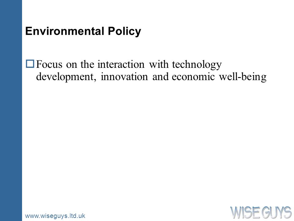 www.wiseguys.ltd.uk Environmental Policy oFocus on the interaction with technology development, innovation and economic well-being