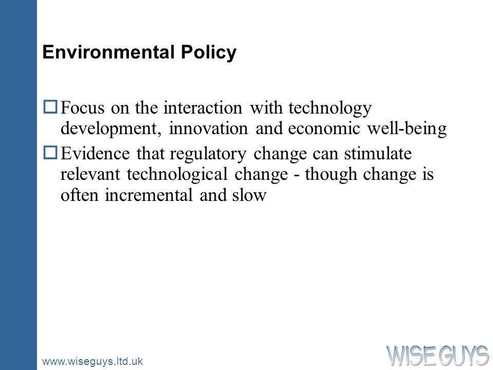 www.wiseguys.ltd.uk Environmental Policy oFocus on the interaction with technology development, innovation and economic well-being oEvidence that regulatory change can stimulate relevant technological change - though change is often incremental and slow