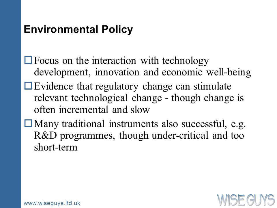 www.wiseguys.ltd.uk Environmental Policy oFocus on the interaction with technology development, innovation and economic well-being oEvidence that regu