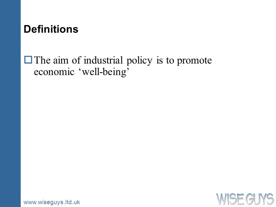www.wiseguys.ltd.uk Definitions oThe aim of industrial policy is to promote economic well-being