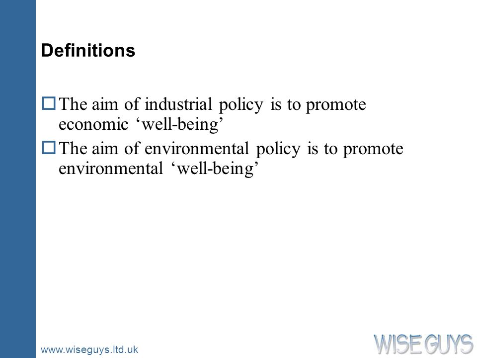 www.wiseguys.ltd.uk Definitions oThe aim of industrial policy is to promote economic well-being oThe aim of environmental policy is to promote environmental well-being