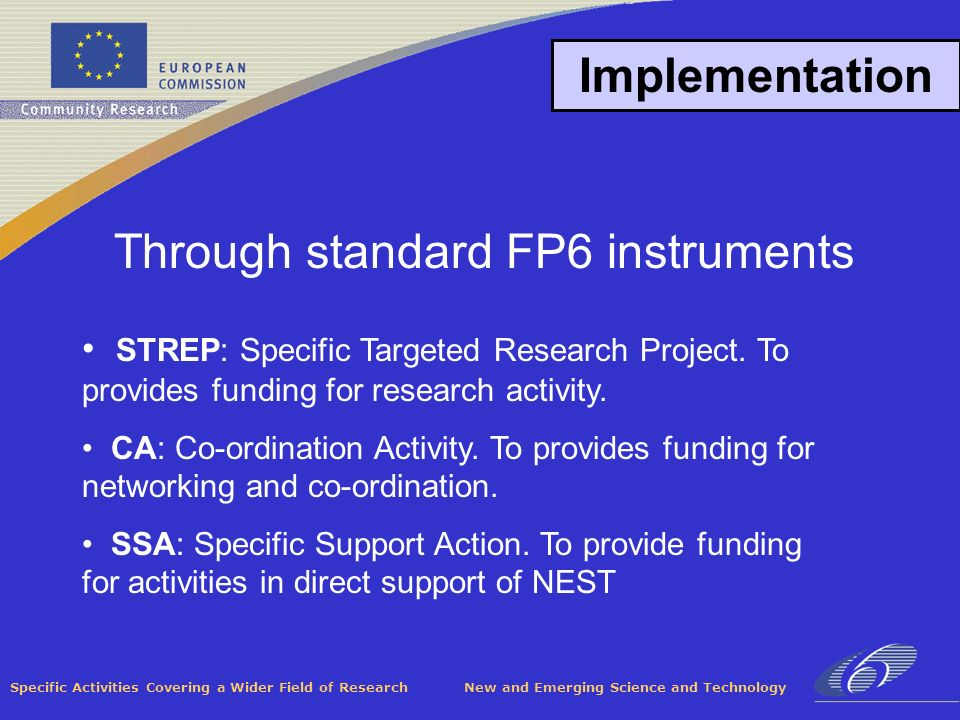 Specific Activities Covering a Wider Field of Research New and Emerging Science and Technology Implementation Through standard FP6 instruments STREP: Specific Targeted Research Project.