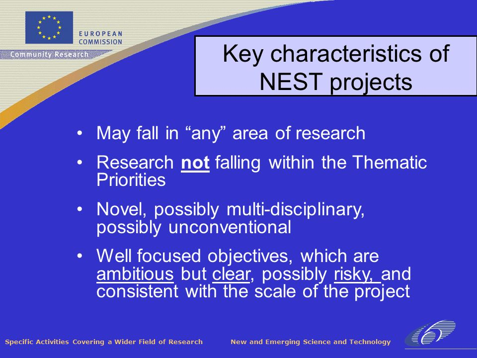 Specific Activities Covering a Wider Field of Research New and Emerging Science and Technology Key characteristics of NEST projects May fall in any area of research Research not falling within the Thematic Priorities Novel, possibly multi-disciplinary, possibly unconventional Well focused objectives, which are ambitious but clear, possibly risky, and consistent with the scale of the project