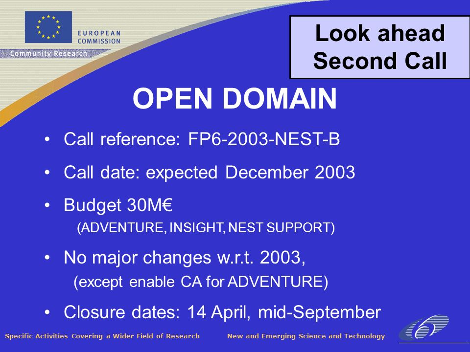 Specific Activities Covering a Wider Field of Research New and Emerging Science and Technology Look ahead Second Call Call reference: FP6-2003-NEST-B Call date: expected December 2003 Budget 30M (ADVENTURE, INSIGHT, NEST SUPPORT) No major changes w.r.t.