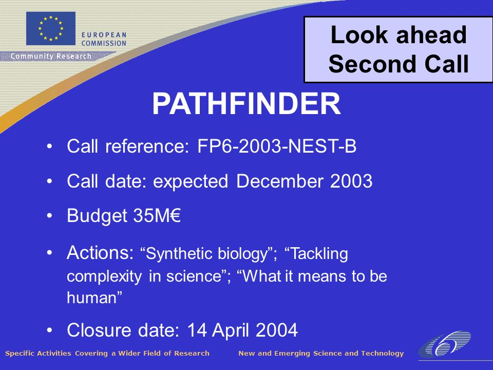 Specific Activities Covering a Wider Field of Research New and Emerging Science and Technology Look ahead Second Call Call reference: FP6-2003-NEST-B Call date: expected December 2003 Budget 35M Actions: Synthetic biology; Tackling complexity in science; What it means to be human Closure date: 14 April 2004 PATHFINDER