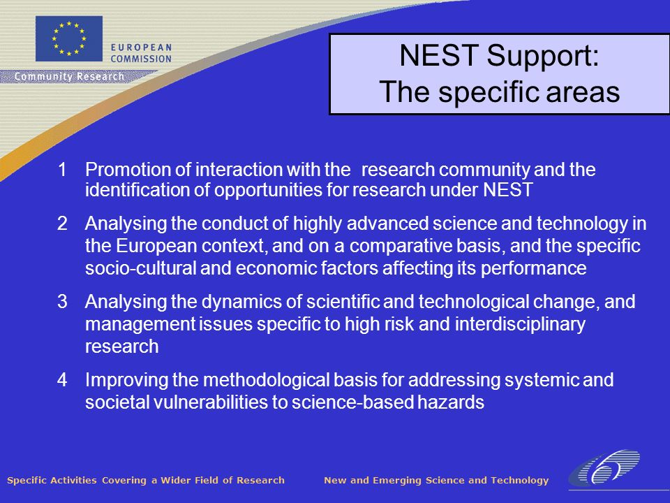 Specific Activities Covering a Wider Field of Research New and Emerging Science and Technology NEST Support: The specific areas 1Promotion of interaction with the research community and the identification of opportunities for research under NEST 2Analysing the conduct of highly advanced science and technology in the European context, and on a comparative basis, and the specific socio-cultural and economic factors affecting its performance 3Analysing the dynamics of scientific and technological change, and management issues specific to high risk and interdisciplinary research 4Improving the methodological basis for addressing systemic and societal vulnerabilities to science-based hazards