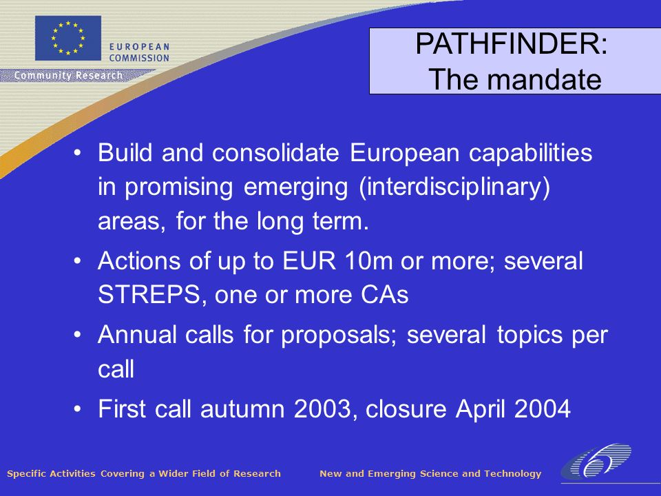 Specific Activities Covering a Wider Field of Research New and Emerging Science and Technology PATHFINDER: The mandate Build and consolidate European capabilities in promising emerging (interdisciplinary) areas, for the long term.