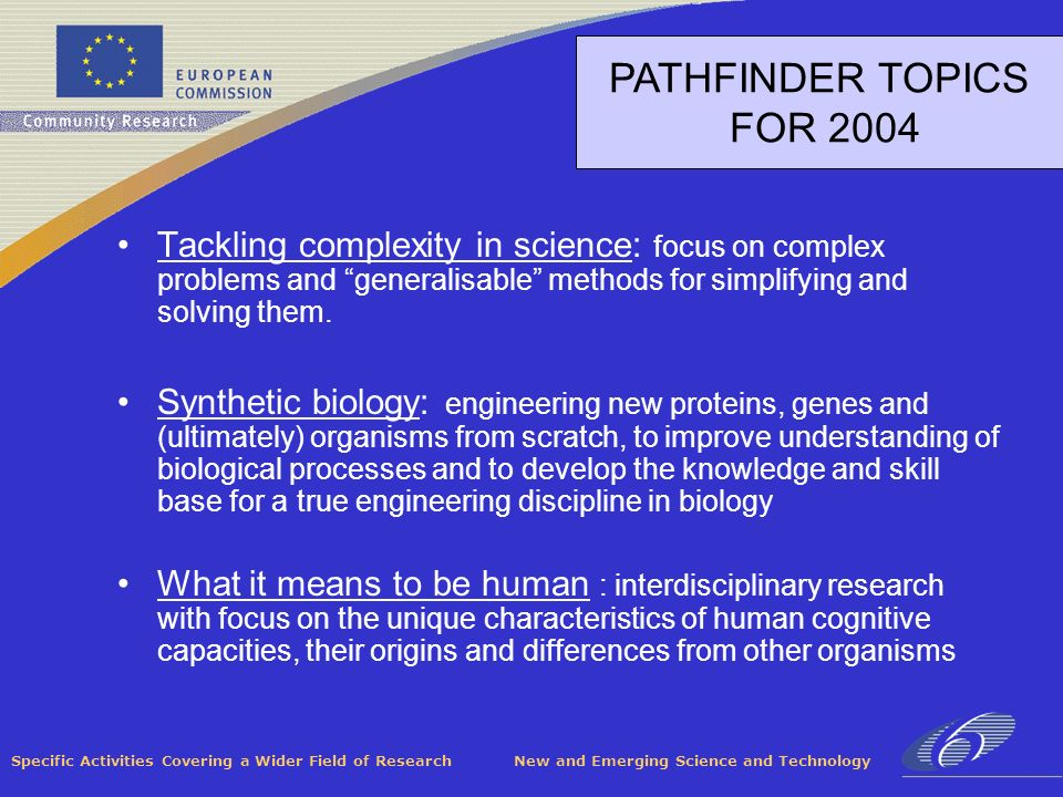 Specific Activities Covering a Wider Field of Research New and Emerging Science and Technology PATHFINDER TOPICS FOR 2004 Tackling complexity in science: focus on complex problems and generalisable methods for simplifying and solving them.